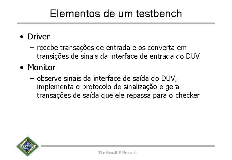 Elementos de um testbench • Driver – recebe transações de entrada e os converta