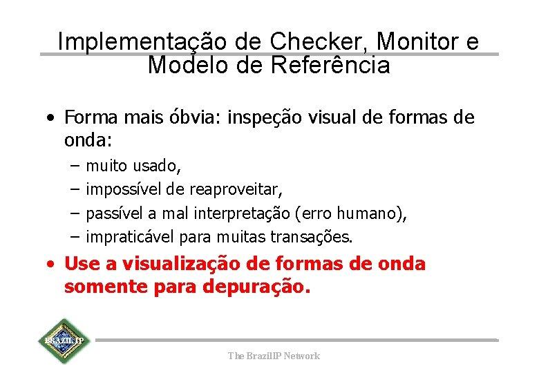 Implementação de Checker, Monitor e Modelo de Referência • Forma mais óbvia: inspeção visual