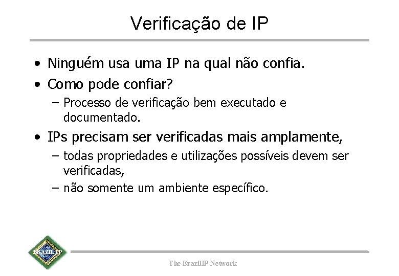 Verificação de IP • Ninguém usa uma IP na qual não confia. • Como