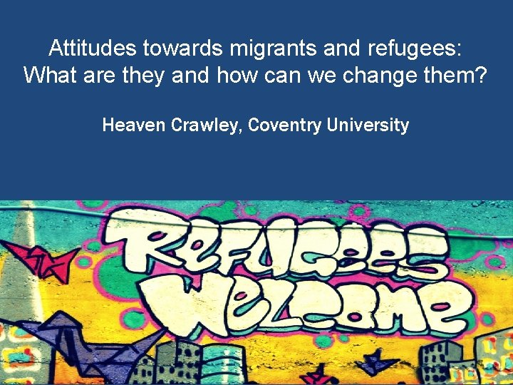 Attitudes towards migrants and refugees: What are they and how can we change them?