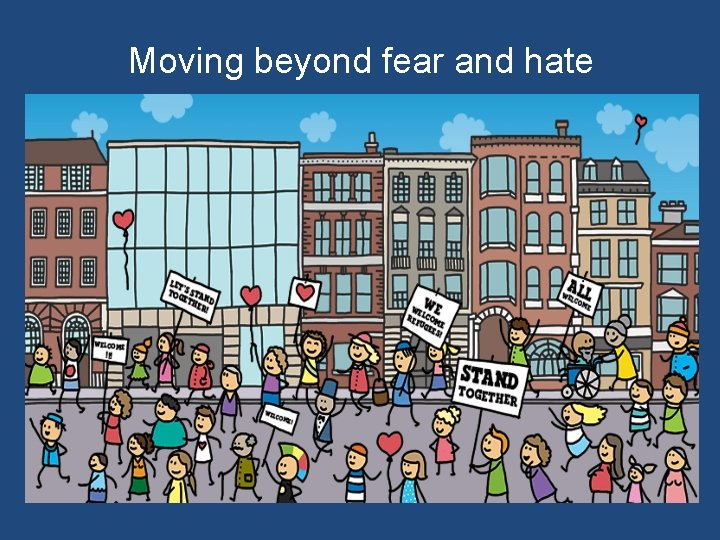 Moving beyond fear and hate
