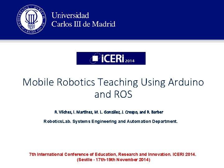 Mobile Robotics Teaching Using Arduino and ROS R. Vilches, I. Martínez, M. L. González,