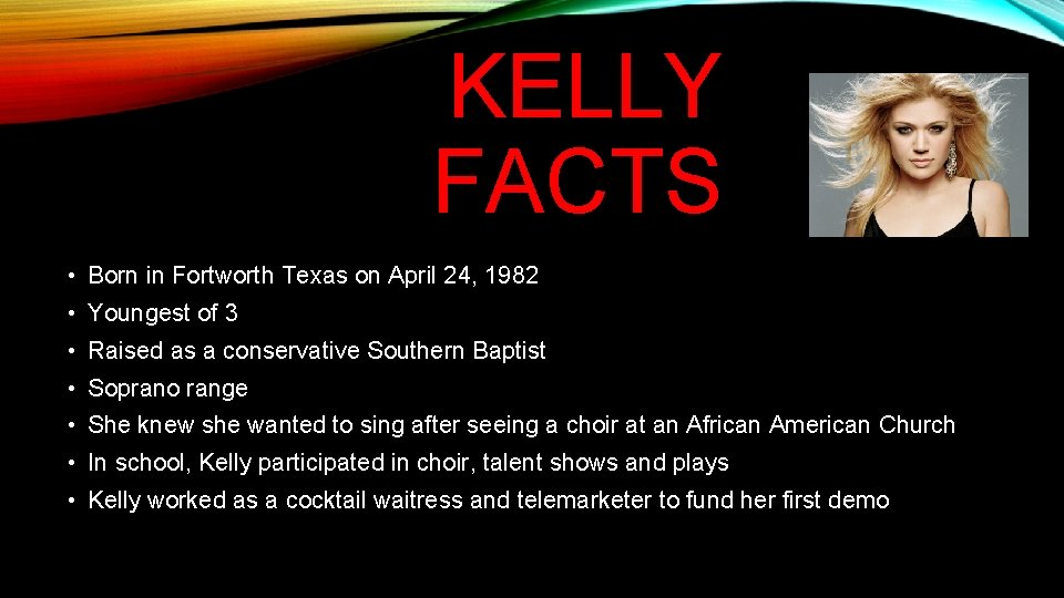 KELLY FACTS • Born in Fortworth Texas on April 24, 1982 • Youngest of