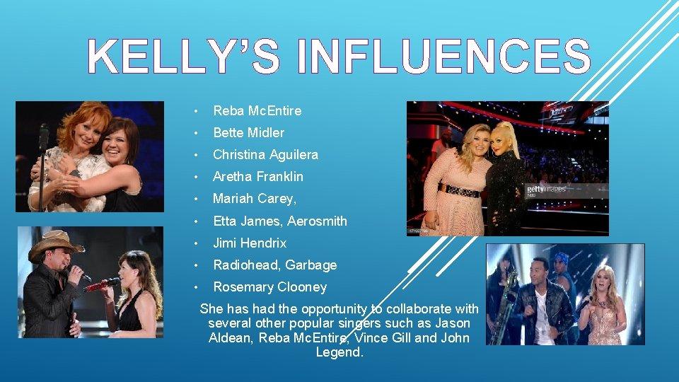 KELLY'S INFLUENCES • Reba Mc. Entire • Bette Midler • Christina Aguilera • Aretha