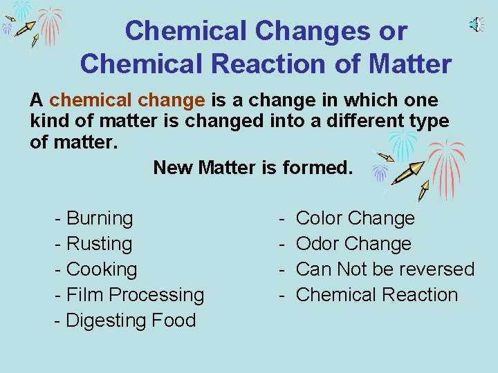 Chemical Changes or Chemical Reaction of Matter A chemical change is a change in