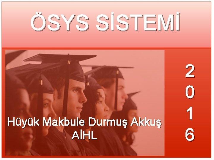 ÖSYS SİSTEMİ Hüyük Makbule Durmuş Akkuş AİHL 2 0 1 6