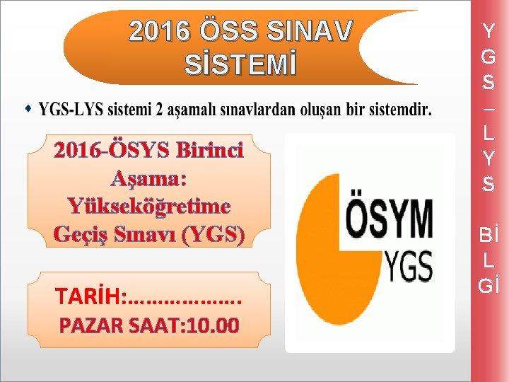 2016 ÖSS SINAV SİSTEMİ 2016 -ÖSYS Birinci Aşama: Yükseköğretime Geçiş Sınavı (YGS) TARİH: ……………….