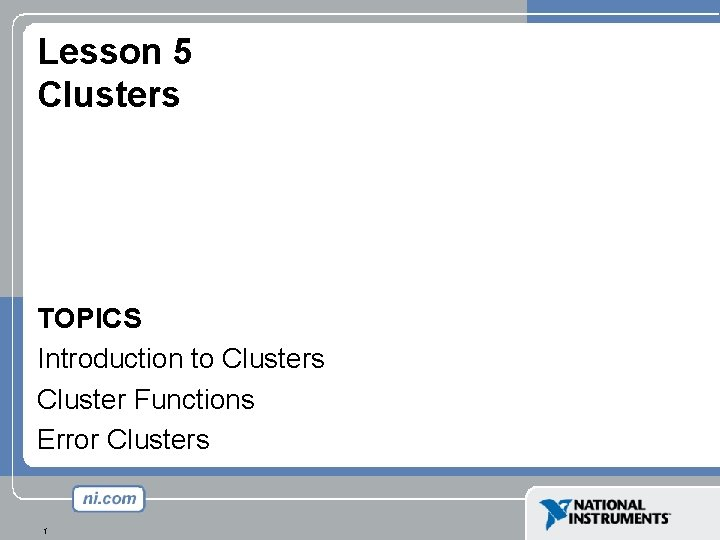 Lesson 5 Clusters TOPICS Introduction to Clusters Cluster Functions Error Clusters 1