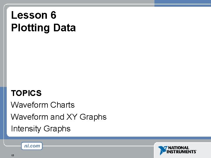 Lesson 6 Plotting Data TOPICS Waveform Charts Waveform and XY Graphs Intensity Graphs 15