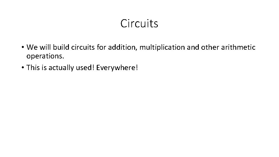 Circuits • We will build circuits for addition, multiplication and other arithmetic operations. •
