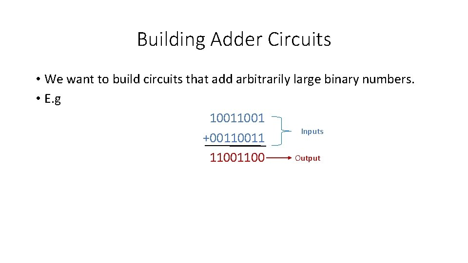Building Adder Circuits • We want to build circuits that add arbitrarily large binary