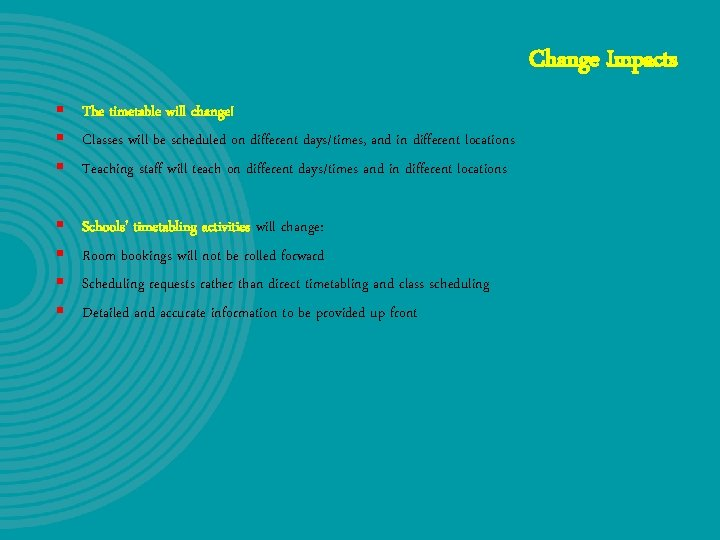 Change Impacts § The timetable will change! § Classes will be scheduled on different