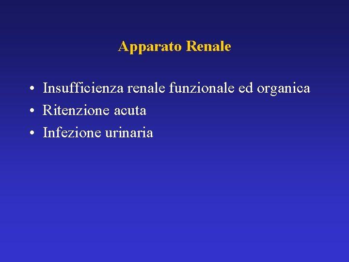 Apparato Renale • Insufficienza renale funzionale ed organica • Ritenzione acuta • Infezione urinaria