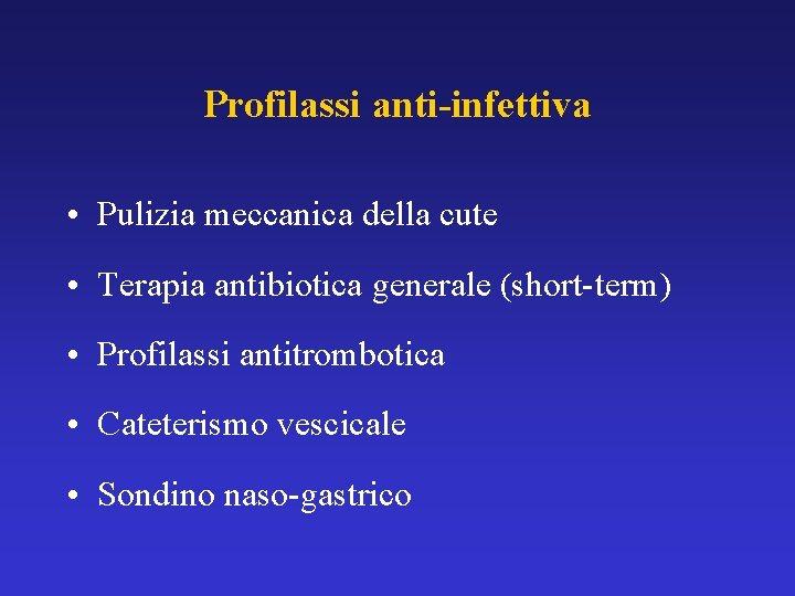 Profilassi anti-infettiva • Pulizia meccanica della cute • Terapia antibiotica generale (short-term) • Profilassi