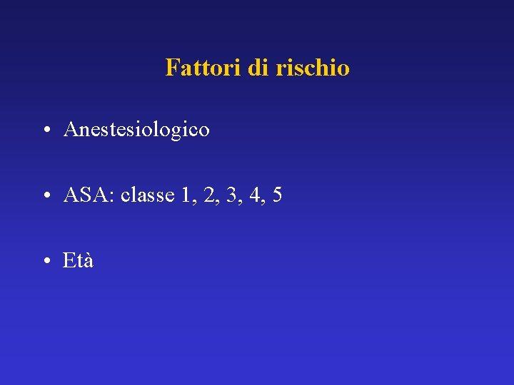 Fattori di rischio • Anestesiologico • ASA: classe 1, 2, 3, 4, 5 •
