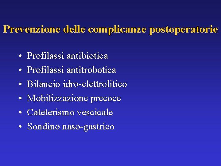 Prevenzione delle complicanze postoperatorie • • • Profilassi antibiotica Profilassi antitrobotica Bilancio idro-elettrolitico Mobilizzazione