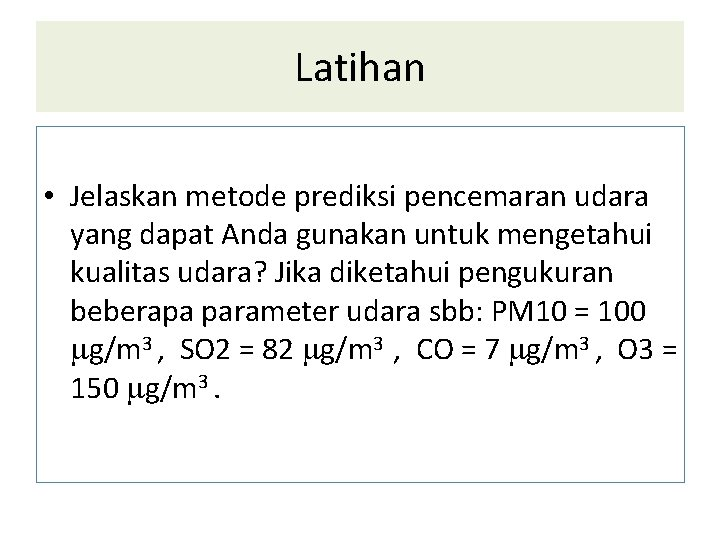 Latihan • Jelaskan metode prediksi pencemaran udara yang dapat Anda gunakan untuk mengetahui kualitas
