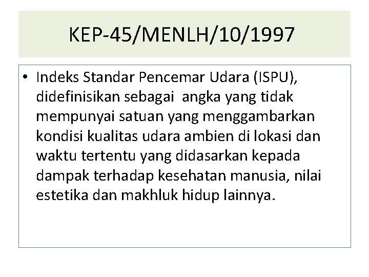KEP-45/MENLH/10/1997 • Indeks Standar Pencemar Udara (ISPU), didefinisikan sebagai angka yang tidak mempunyai satuan