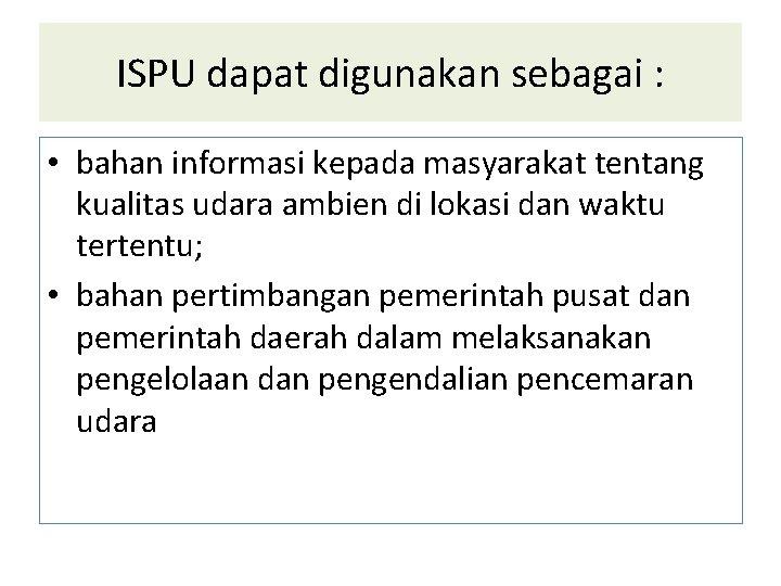 ISPU dapat digunakan sebagai : • bahan informasi kepada masyarakat tentang kualitas udara ambien