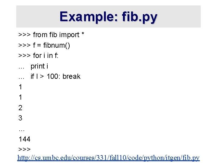 Example: fib. py >>> from fib import * >>> f = fibnum() >>> for