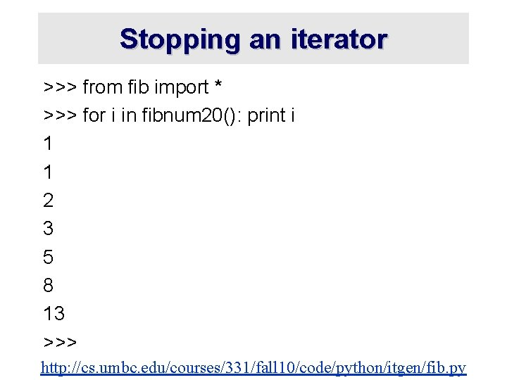 Stopping an iterator >>> from fib import * >>> for i in fibnum 20():