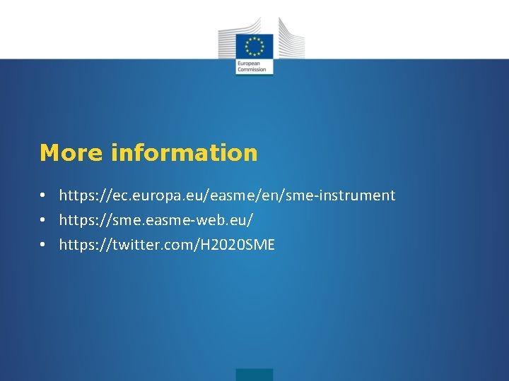 More information • https: //ec. europa. eu/easme/en/sme-instrument • https: //sme. easme-web. eu/ • https: