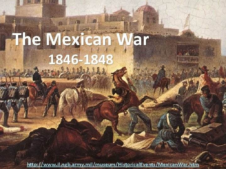 The Mexican War 1846 -1848 http: //www. il. ngb. army. mil/museum/Historical. Events/Mexican. War. htm