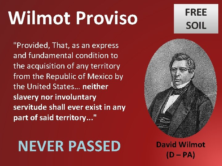 """Wilmot Proviso FREE SOIL """"Provided, That, as an express and fundamental condition to the"""