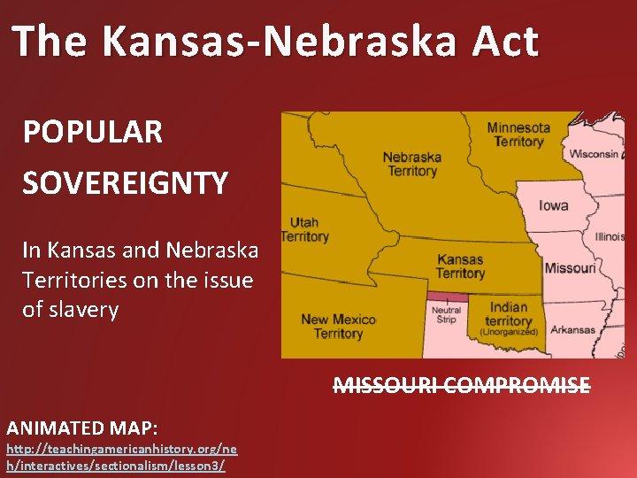 The Kansas-Nebraska Act POPULAR SOVEREIGNTY In Kansas and Nebraska Territories on the issue of