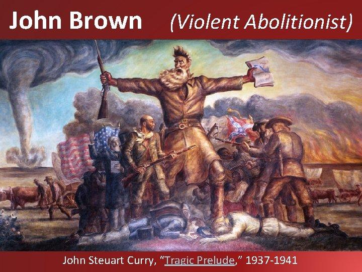 "John Brown (Violent Abolitionist) John Steuart Curry, ""Tragic Prelude, "" 1937 -1941"