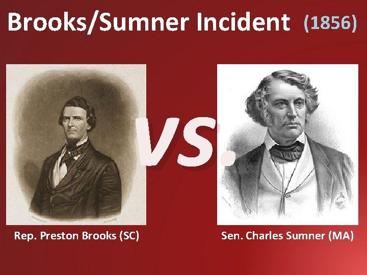 Brooks/Sumner Incident (1856) vs. Rep. Preston Brooks (SC) Sen. Charles Sumner (MA)
