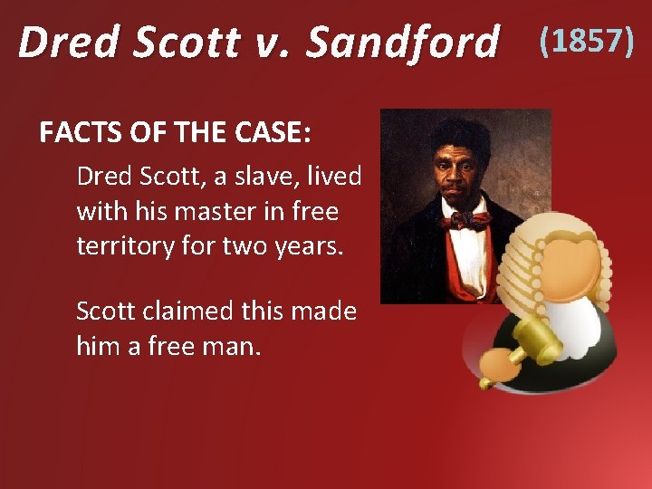 Dred Scott v. Sandford FACTS OF THE CASE: Dred Scott, a slave, lived with