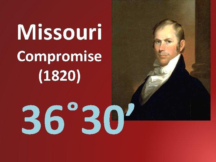 Missouri Compromise (1820) 36˚ 30'