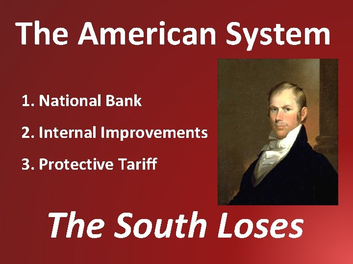 The American System 1. National Bank 2. Internal Improvements 3. Protective Tariff The South