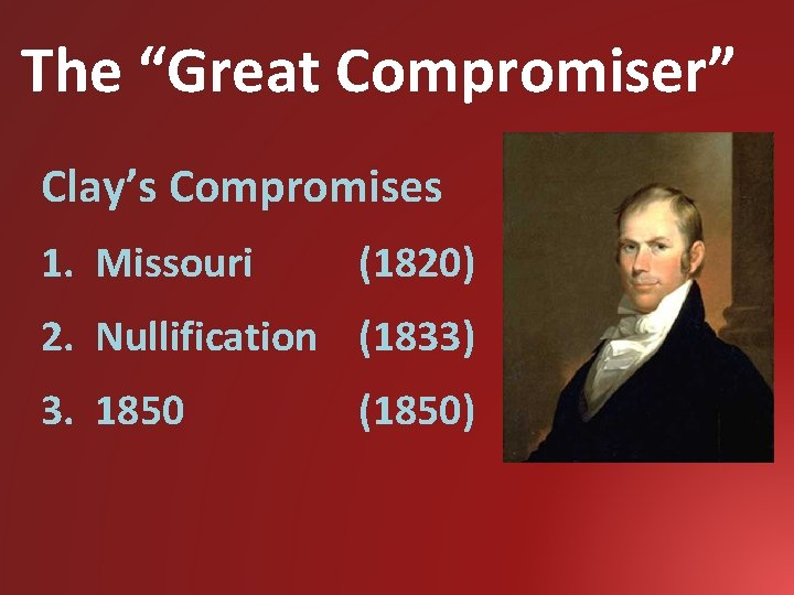 """The """"Great Compromiser"""" Clay's Compromises 1. Missouri (1820) 2. Nullification (1833) 3. 1850 (1850)"""