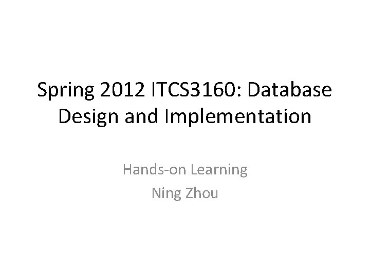 Spring 2012 ITCS 3160: Database Design and Implementation Hands-on Learning Ning Zhou