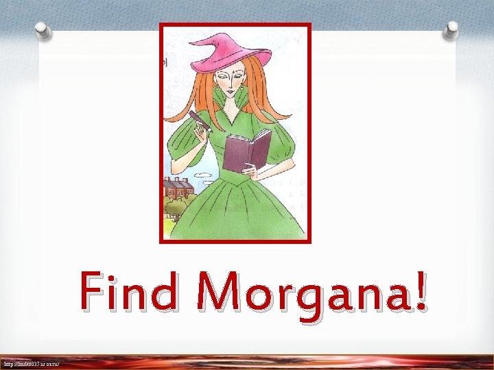 Find Morgana! http: //linda 6035. ucoz. ru/