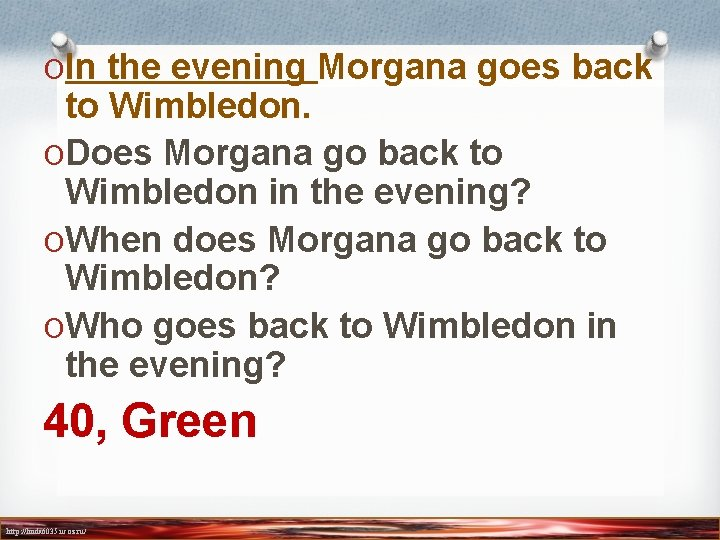 OIn the evening Morgana goes back to Wimbledon. ODoes Morgana go back to Wimbledon