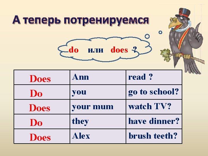 А теперь потренируемся do Does Do Does или does ? Ann read ? you