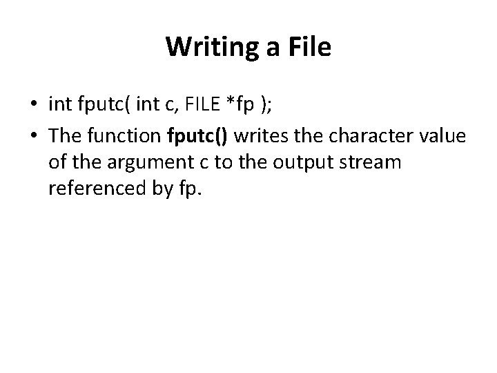 Writing a File • int fputc( int c, FILE *fp ); • The function