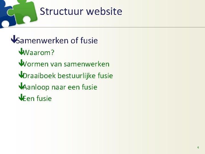 Structuur website êSamenwerken of fusie êWaarom? êVormen van samenwerken êDraaiboek bestuurlijke fusie êAanloop naar