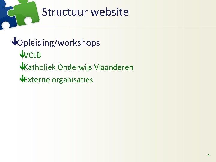 Structuur website êOpleiding/workshops êVCLB êKatholiek Onderwijs Vlaanderen êExterne organisaties 8