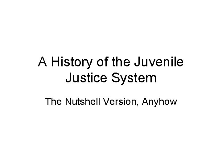 A History of the Juvenile Justice System The Nutshell Version, Anyhow