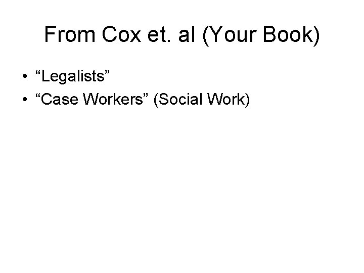 """From Cox et. al (Your Book) • """"Legalists"""" • """"Case Workers"""" (Social Work)"""