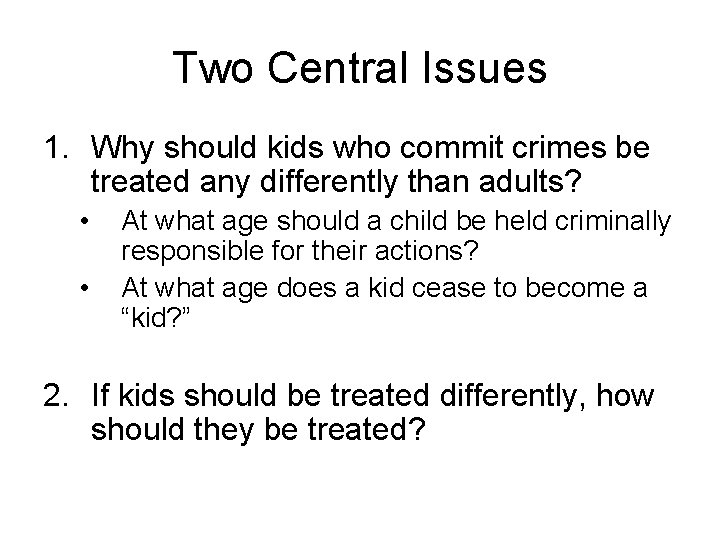 Two Central Issues 1. Why should kids who commit crimes be treated any differently