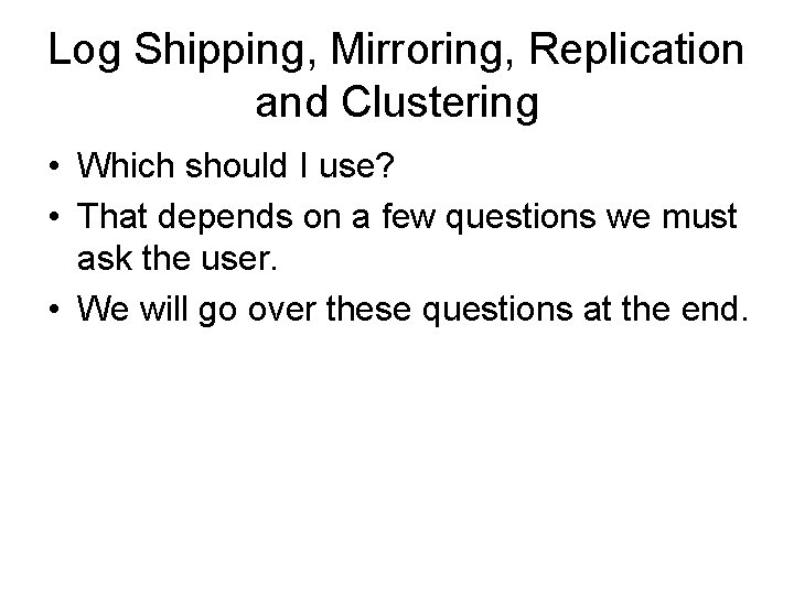 Log Shipping, Mirroring, Replication and Clustering • Which should I use? • That depends