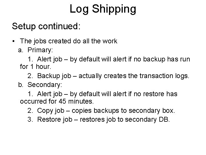 Log Shipping Setup continued: • The jobs created do all the work a. Primary: