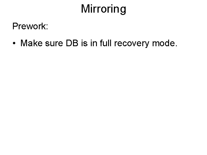Mirroring Prework: • Make sure DB is in full recovery mode.