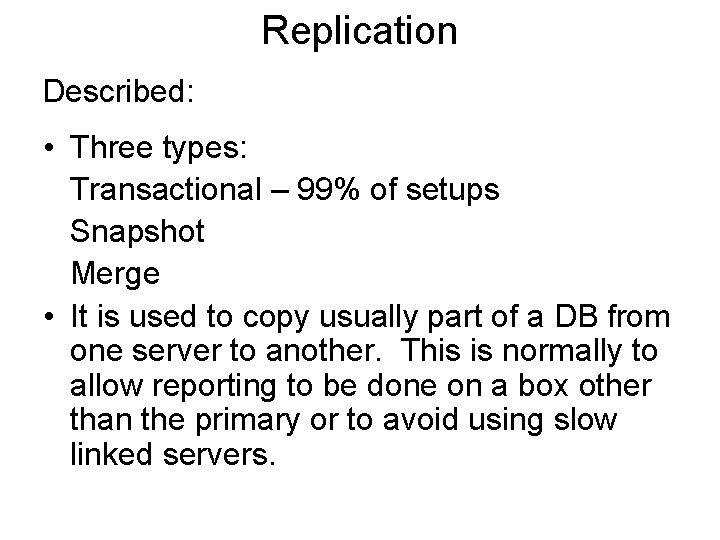 Replication Described: • Three types: Transactional – 99% of setups Snapshot Merge • It
