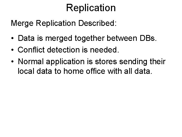 Replication Merge Replication Described: • Data is merged together between DBs. • Conflict detection